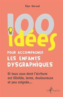 100 Idees Pour Accompagner Les Enfants Dysgraphiques ; Et Tous Ceux Dont L'ecriture Est Illisible, Lente, Douloureuse Et Peu Soignee...
