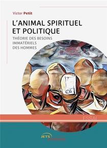 L'animal Spirituel Et Politique - Theorie Des Besoins Immateriels Des Hommes