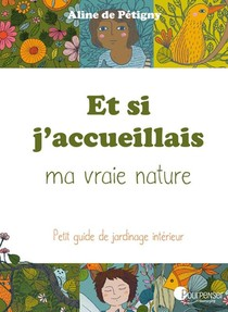 Et Si J'accueillais Ma Vraie Nature ; Petit Guide De Jardinage Interieur