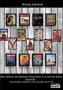 Des Debuts De Johnny Hallyday A La Fin De John Lennon... - L'histoire Complete Des Annees 60 Et 70
