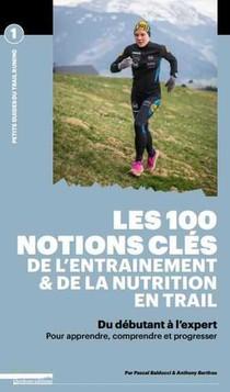Les 100 Notions Cles De L'entrainement Et De La Nutrition En Trail ; Du Debutant A L'expert