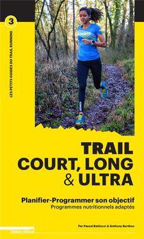 Trail Court, Long Et Ultra ; Programmer Son Entrainement Et Sa Nutrition Pour Atteindre Son Objectif