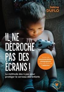 Il Ne Decroche Pas Des Ecrans ! ; La Methodes Des 4 Pas Pour Proteger Le Cerveau Des Enfants