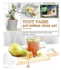 Tout Faire Soi-meme Chez Soi ; Produits D'entretien, Petits Bricolages, Recettes, Jardins...