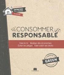 Consommer Responsable ; Faire Le Tri, Realiser Des Economies, Eviter Les Pieges, Faire Valoir Ses Droits