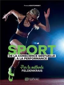 Sport ; De La Conscience Gestuelle A La Performance ; Par La Methode Feldenkrais