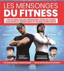 Les Mensonges Du Fitness ; + De 60 Idees Recues Demontees Pour Un Corps Plus Muscle, Moins Gras Et En Meilleure Sante