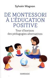 De Montessori A L'education Positive ; Tour D'horizon Des Pedagogies Alternatives
