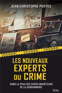Les Nouveaux Experts Du Crime : Dans La Peau Des Super-enqueteurs De La Gendarmerie