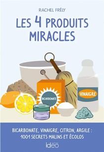 Les 4 Produits Miracles ; Bicarbonate, Vinaigre, Citron, Argile : 1001 Secrets Malins Et Ecolos