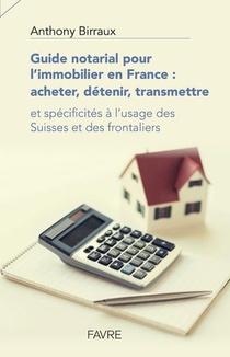 Guide Notarial Pour L'immobilier En France ; Acheter, Detenir, Transmettre ; Et Specificites A L'usage Des Suisses Et Des Frontaliers