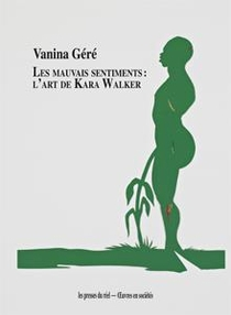 Les Mauvais Sentiments - L Art De Kara Walker