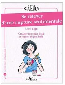 Petit Cahier D'exercices ; Se Relever D'une Rupture Sentimentale ; Consoler Son Coeur Brise Et Repartir De Plus Belle