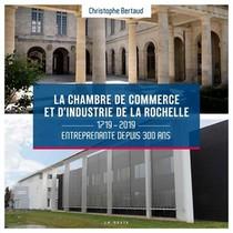 La Chambre De Commerce Et D'industrie De La Rochelle ; 1719-2019 ; Entreprenante Depuis 300 Ans