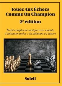 Jouez Aux Echecs Comme Un Champion : Traite Complet De Tactique Avec Module D'initiation Inclus : Du Debutant A L'expert (2e Edition)