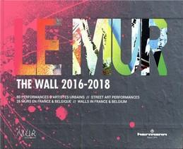 Le Mur / The Wall (2016-2018) ; 80 Performances D'artistes Urbains / Street Art Performances ; 25 Murs En France Et Belgique