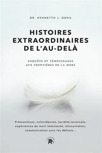 Histoires Extraordinaires De L'au-dela : Enquete Et Temoignages Aux Frontieres De La Mort