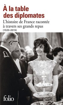 A La Table Des Diplomates ; L'histoire De France Racontee A Travers Ses Grands Repas (1520-2015)