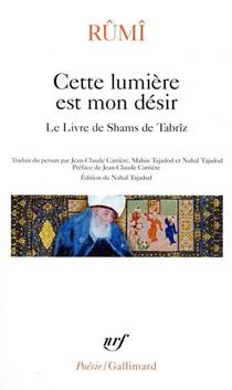 Cette Lumiere Est Mon Desir ; Le Livre De Shams De Tabriz