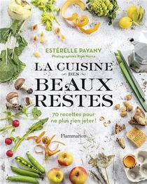 La Cuisine Des Beaux Restes ; 70 Recettes Pour Ne Plus Rien Jeter !