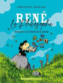Rene Le Philosophe : Descartes Ou La Liberte De La Pensee