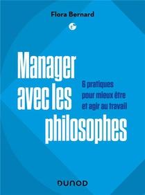 Manager Avec Les Philosophes : 6 Pratiques Pour Mieux Etre Et Agir Au Travail