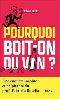 Pourquoi Boit-on Du Vin ? Une Enquete Insolite Et Palpitante Du Prof. Fabrizio Bucella