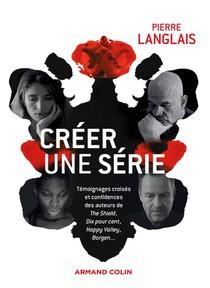 Creer Une Serie ; Temoignages Croises Et Confidences Des Auteurs De The Shield, Dix Pour Cent, Happy Valley, Borgen...