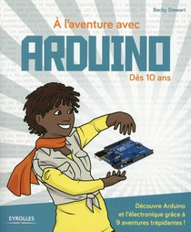 A L'aventure Avec Arduino ! Des 10 Ans ; Decouvre Arduino Et L'electronique Grace A 9 Aventures Trepidantes !