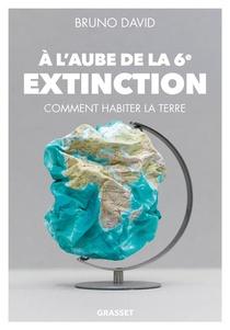A L'aube De La 6e Extinction ; Comment Habiter La Terre