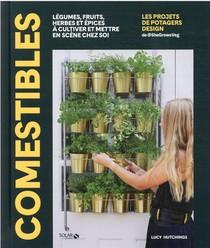 Comestibles : Legumes, Fruits, Herbes Et Epices A Cultiver Et Mettre En Scene Chez Soi