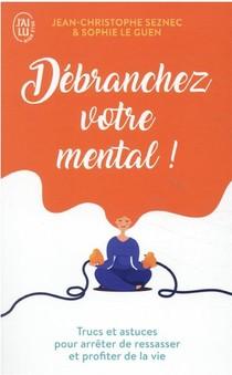 Debranchez Votre Mental ! Trucs Et Astuces Pour Arreter De Ressasser Et Profiter De La Vie