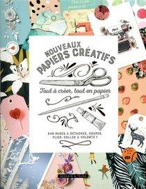 Nouveaux Papiers Creatifs ; Tout A Creer, Tout En Papier ; 246 Pages A Detacher, Couper, Plier, Coller A Volonte !