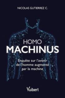 Homo Machinus : Enquete Sur L'avenir De L'homme Augmente Par La Machine