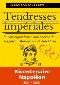 Tendresses Imperiales : La Correspondance Amoureuse De Napoleon Bonaparte Et Josephine