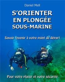 S'orienter En Plongee Sous-marine ; Savoir Revenir A Votre Point De Depart Pour Votre Plaisir Et Votre Securite