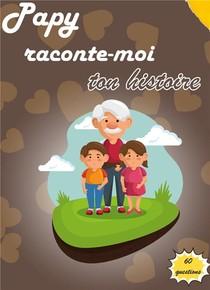 Papy Raconte-moi Ton Histoire ; Journal De Memoire A Completer Par Votre Grand-pere Pour Connaitre Son Histoire
