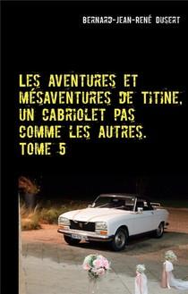 Les Aventures Et Mesaventures De Titine, Un Cabriolet Pas Comme Les Autres T.5 : De Belles Balades, Mais Toujours Des Reparations