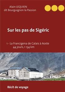 Sur Les Pas De Sigeric T1 ; La Francigena De Calais (france) A Aoste (italie) - 44 Jours, 1 134 Km