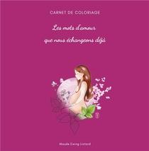 Les Mots D'amour Que Nous Echangeons Deja - Carnet De Coloriage Grossesse Et Naissance