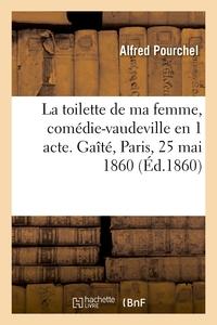 La Toilette De Ma Femme, Comedie-vaudeville En 1 Acte. Gaite, Paris, 25 Mai 1860
