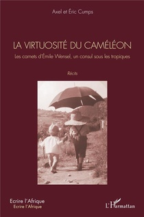 La Virtuosite Du Cameleon ; Les Carnets D'emile Wensel, Un Consul Sous Les Tropiques