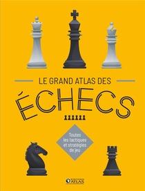 Le Grand Atlas Des Echecs ; Toutes Les Tactiques Et Strategies De Jeu