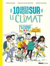 10 Idees Recues Sur Le Climat : Et Comment Les Mettre K.o. Pour Agir Maintenant !