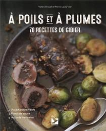 A Poils Et A Plumes : 70 Recettes De Gibier