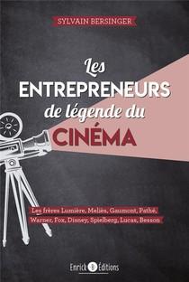 Les Entrepreneurs De Legende Du Cinema ; Les Freres Lumieres, Melies, Gaumont, Pathe, Warner, Fox, Disney, Spielberg, Lucas, Besson