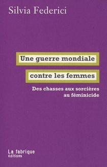 Une Guerre Mondiale Contre Les Femmes ; Des Chasses Aux Sorcieres Au Feminicide
