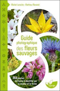 Guide Photographique Des Fleurs Sauvages ; 960 Plantes De France A Identifier Par La Couleur Et La Forme