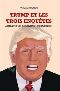 Trump Et Les Trois Enquetes : Histoire D'un Vandalisme Institutionnel