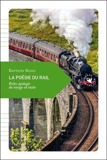 La Poesie Du Rail ; Petite Apologie Du Voyage En Train